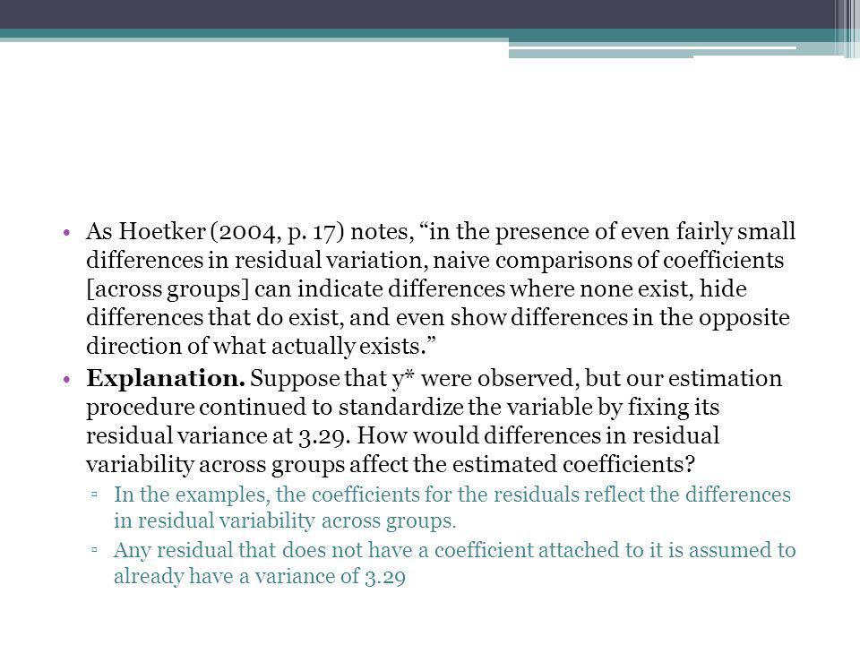 As Hoetker (2004, p. 17) notes, in the presence of even fairly small differences in residual variation, naive comparisons of coefficients [across groups] can indicate differences where none exist, hide differences that do exist, and even show differences in the opposite direction of what actually exists.